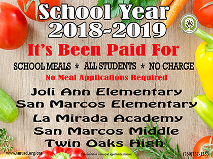 Image says, School Year 2018-2019 It's Been Paid For, School Meals, All Students at Joli Ann, San Marcos Elementary, La Mirada Academy, San Marcos Middle, Twin Oaks High. No Charge.  No Meal Applications Required.  www.smusd.org/cns.  This Institution is an equal oppurtunity provider.  (760) 752-1253.